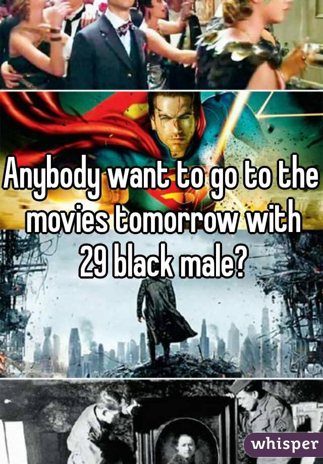 Anybody want to go to the movies tomorrow with 29 black male?