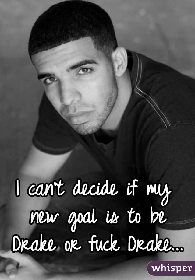 I can't decide if my new goal is to be Drake or fuck Drake...