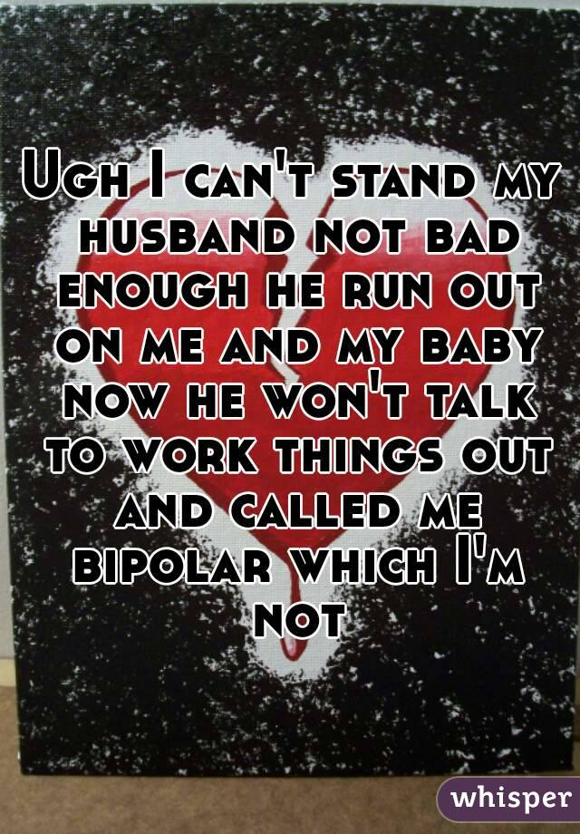 Ugh I can't stand my husband not bad enough he run out on me and my baby now he won't talk to work things out and called me bipolar which I'm not