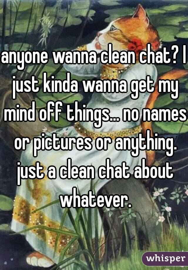 anyone wanna clean chat? I just kinda wanna get my mind off things... no names or pictures or anything. just a clean chat about whatever.