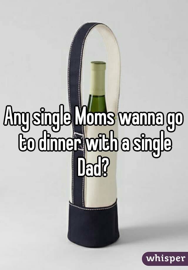 Any single Moms wanna go to dinner with a single Dad?