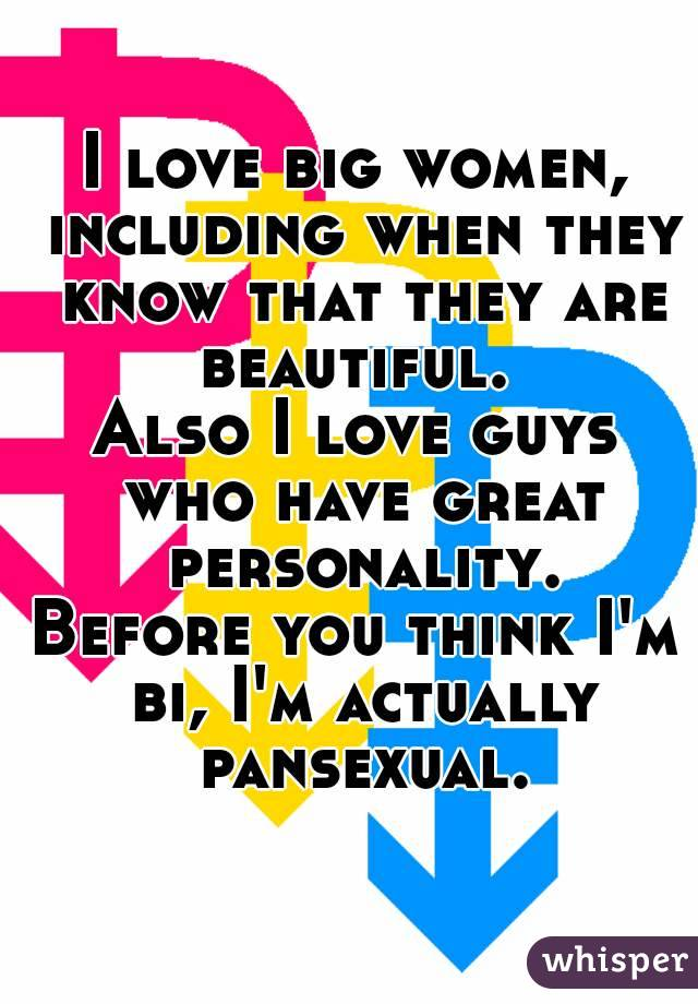 I love big women, including when they know that they are beautiful.  Also I love guys who have great personality. Before you think I'm bi, I'm actually pansexual.