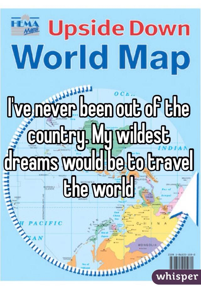 I've never been out of the country. My wildest dreams would be to travel the world