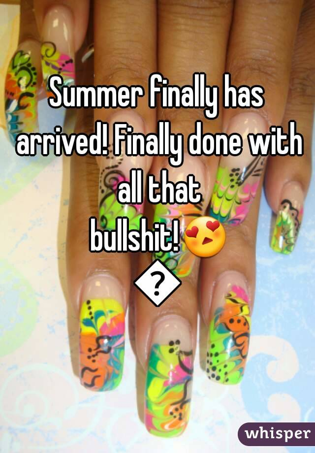 Summer finally has arrived! Finally done with all that bullshit!😍😂