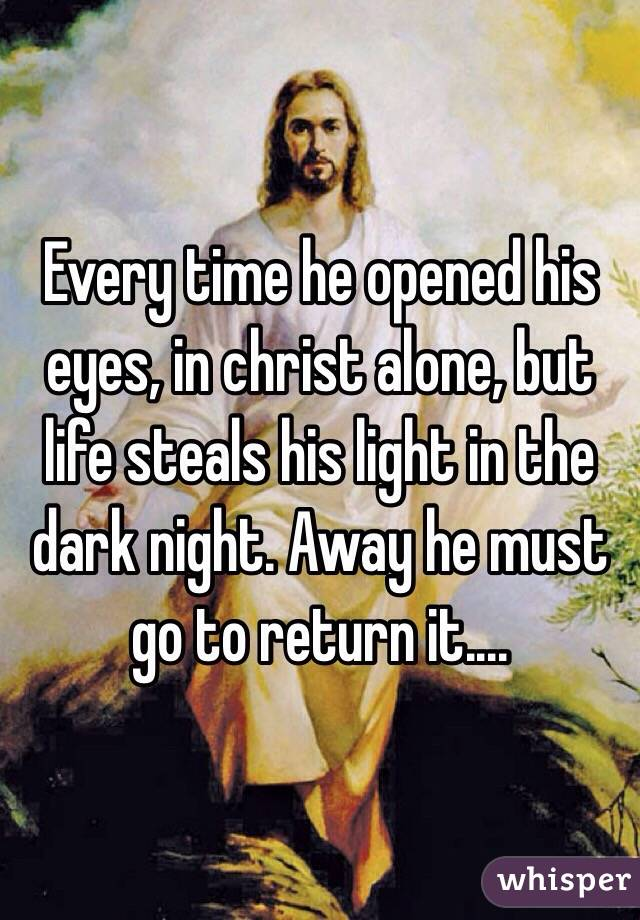 Every time he opened his eyes, in christ alone, but life steals his light in the dark night. Away he must go to return it....