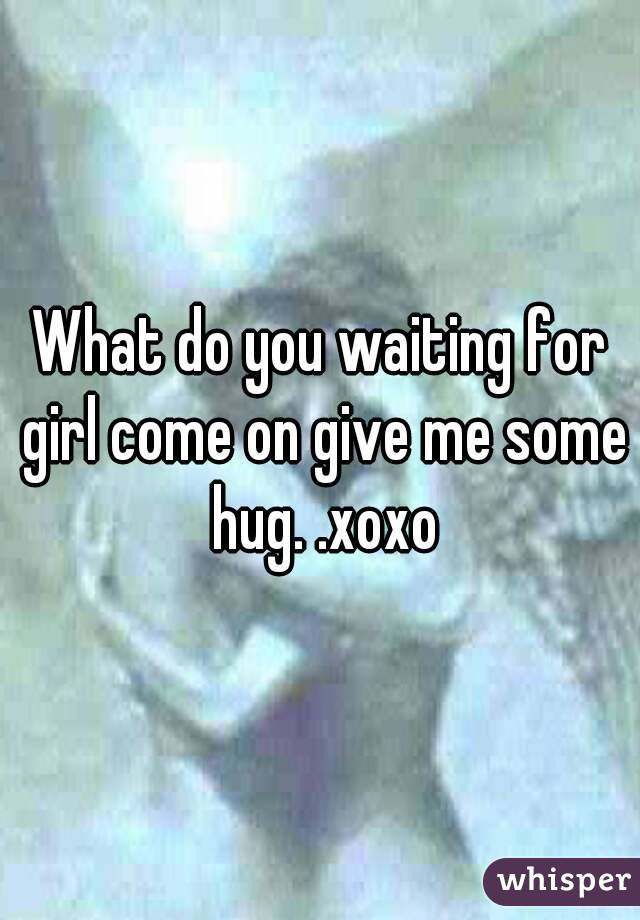 What do you waiting for girl come on give me some hug. .xoxo