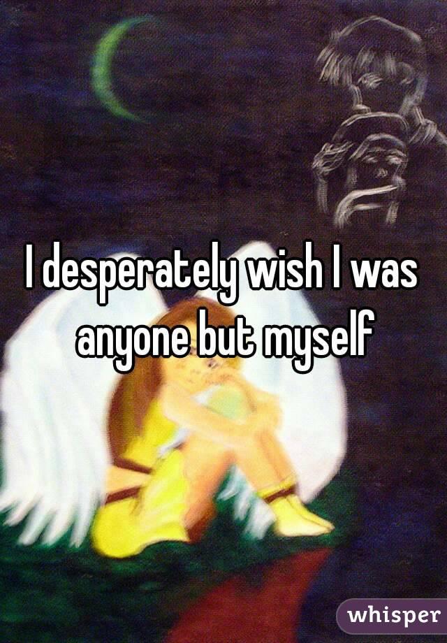 I desperately wish I was anyone but myself