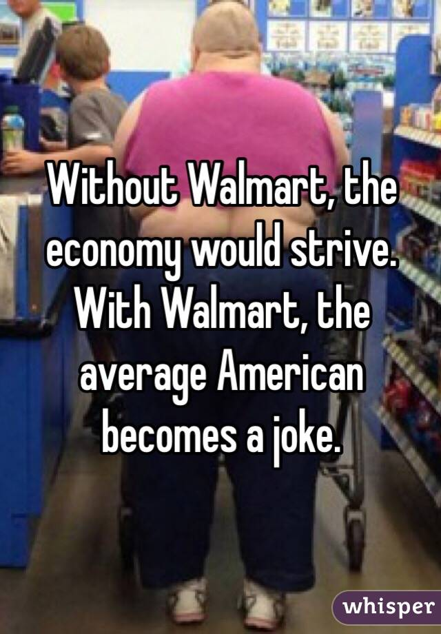 Without Walmart, the economy would strive. With Walmart, the average American becomes a joke.