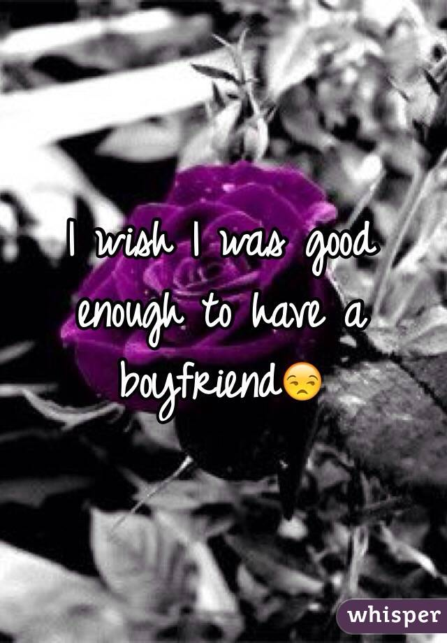 I wish I was good enough to have a boyfriend😒