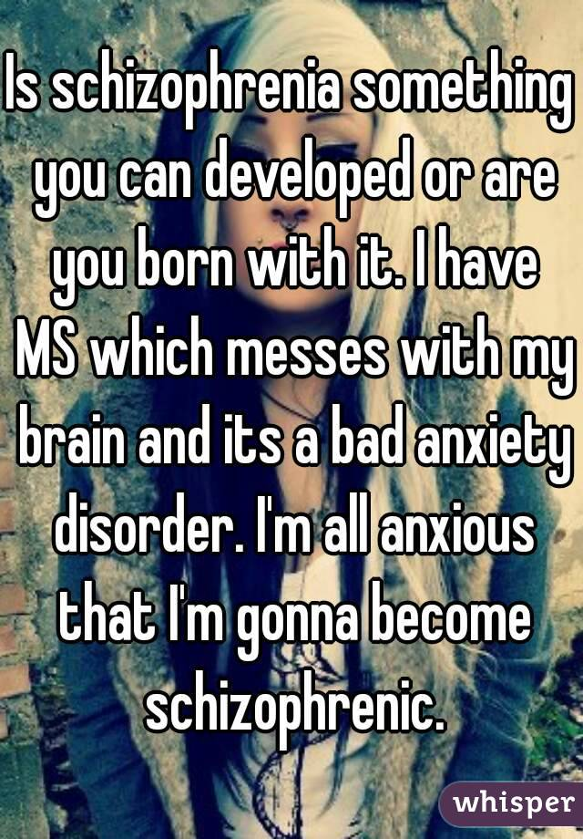 Is schizophrenia something you can developed or are you born with it. I have MS which messes with my brain and its a bad anxiety disorder. I'm all anxious that I'm gonna become schizophrenic.