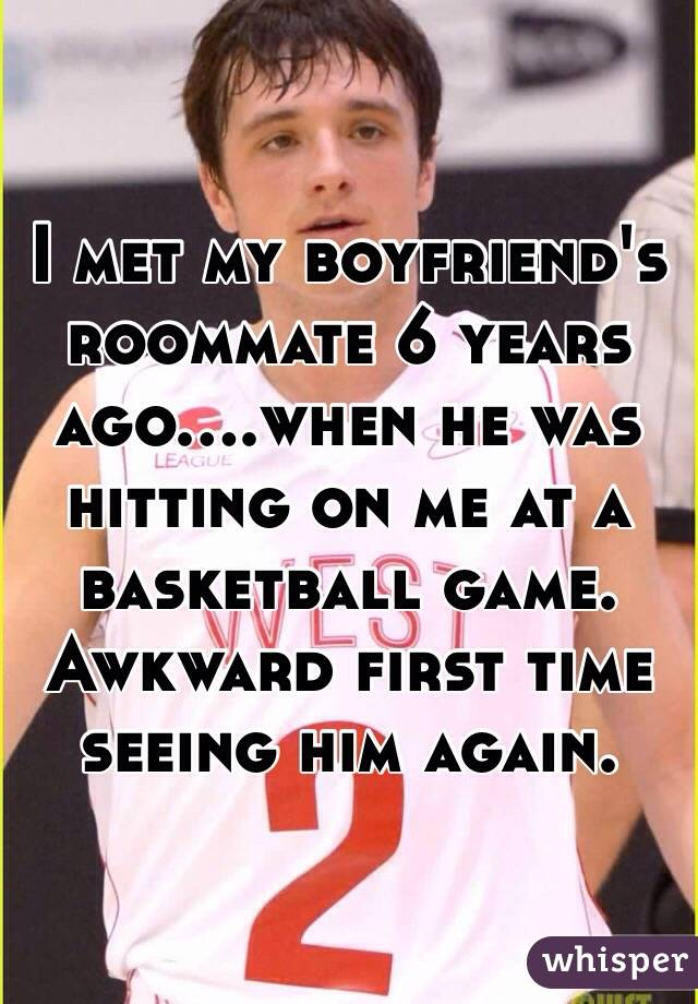 I met my boyfriend's roommate 6 years ago....when he was hitting on me at a basketball game. Awkward first time seeing him again.