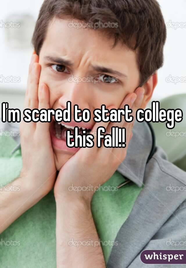 I'm scared to start college  this fall!!