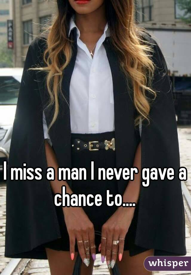 I miss a man I never gave a chance to....