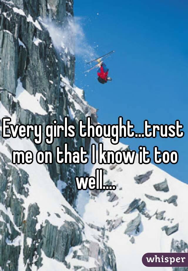 Every girls thought...trust me on that I know it too well....