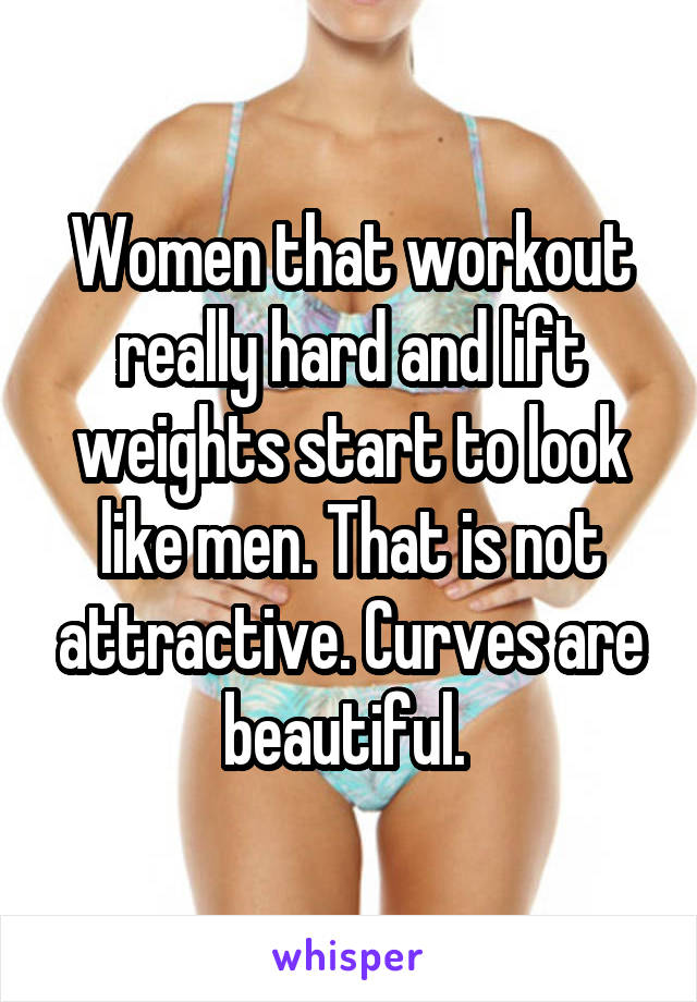 Women that workout really hard and lift weights start to look like men. That is not attractive. Curves are beautiful.