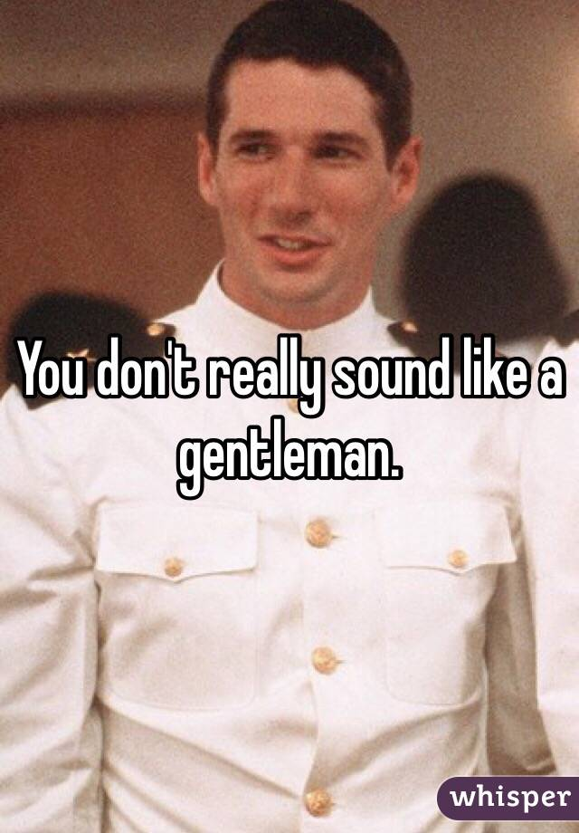 You don't really sound like a gentleman.