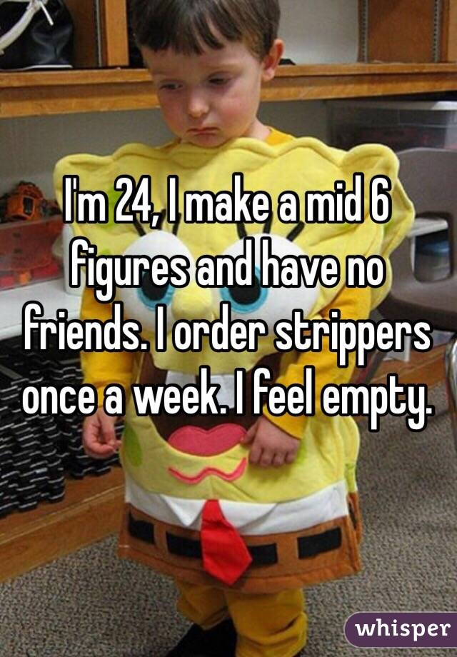 I'm 24, I make a mid 6 figures and have no friends. I order strippers once a week. I feel empty.