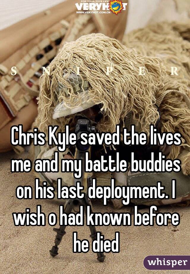 Chris Kyle saved the lives me and my battle buddies on his last deployment. I wish o had known before he died