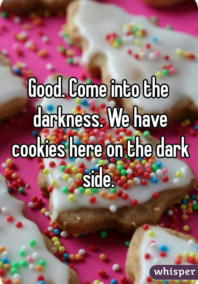 Good. Come into the darkness. We have cookies here on the dark side.