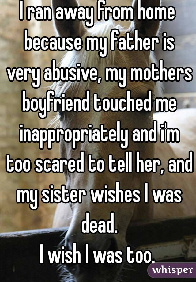I ran away from home because my father is very abusive, my