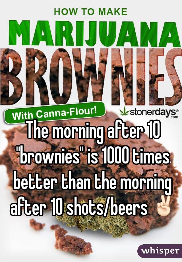 """The morning after 10 """"brownies"""" is 1000 times better than the morning after 10 shots/beers ✌🏻"""
