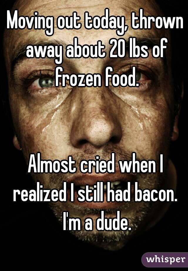 Moving out today, thrown away about 20 lbs of frozen food.   Almost cried when I realized I still had bacon.  I'm a dude.