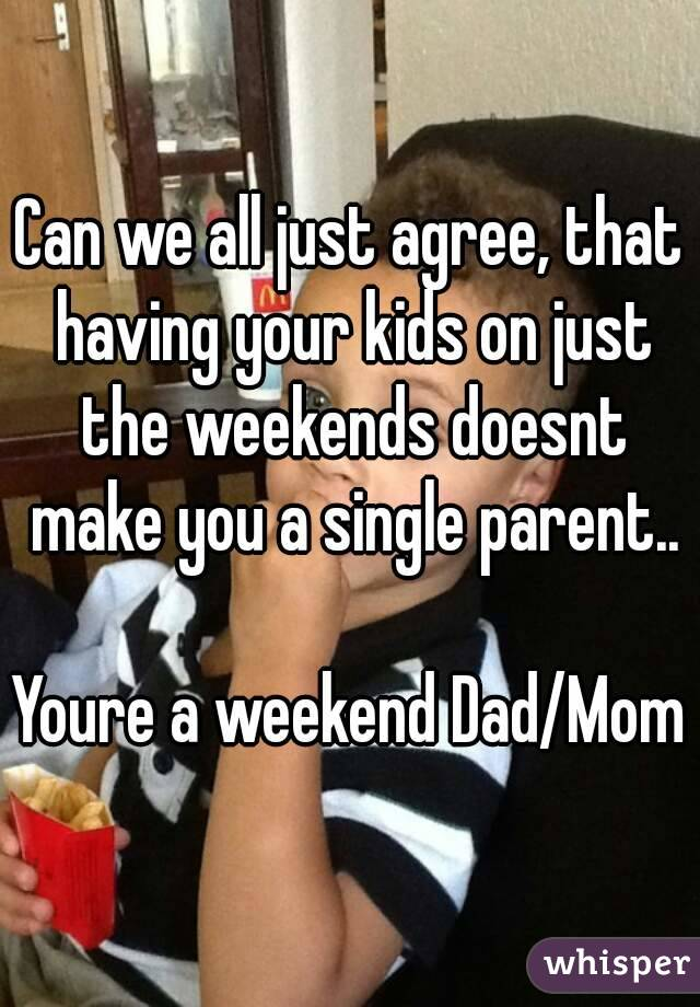 Can we all just agree, that having your kids on just the weekends doesnt make you a single parent..  Youre a weekend Dad/Mom