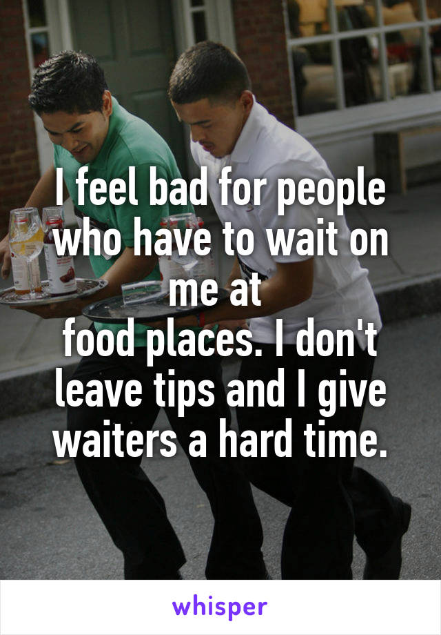 I feel bad for people who have to wait on me at  food places. I don't leave tips and I give waiters a hard time.