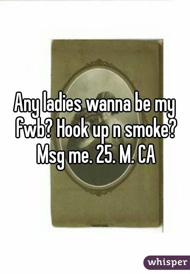 Any ladies wanna be my fwb? Hook up n smoke? Msg me. 25. M. CA