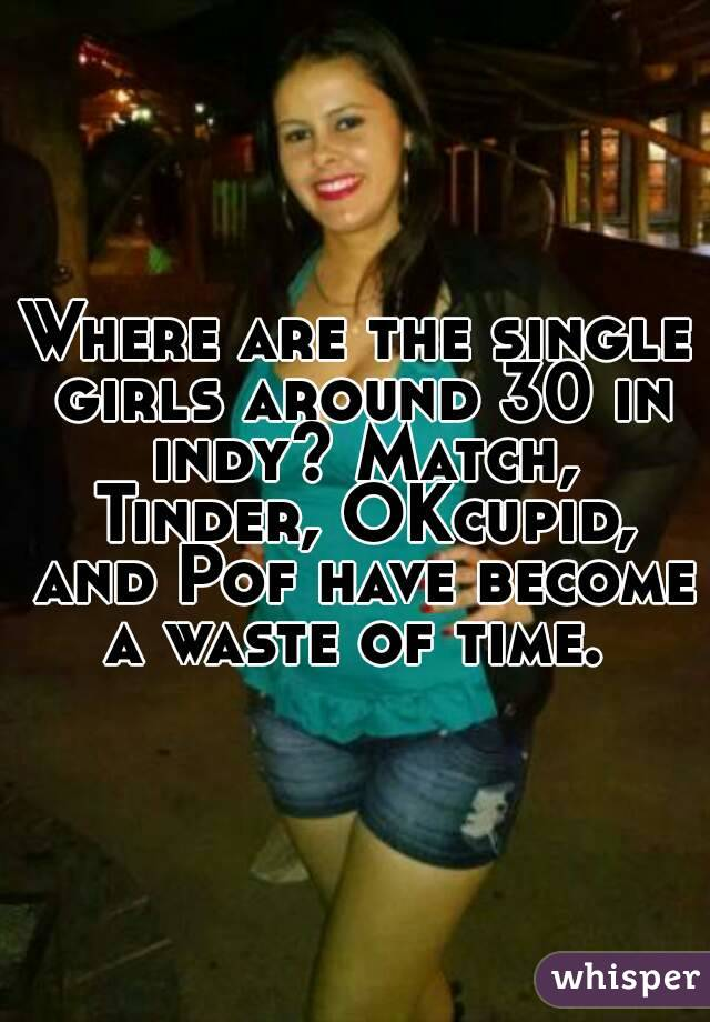 Where are the single girls around 30 in indy? Match, Tinder, OKcupid, and Pof have become a waste of time.