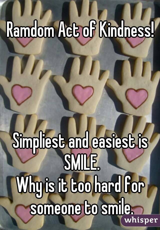 Ramdom Act of Kindness!     Simpliest and easiest is SMILE. Why is it too hard for someone to smile.