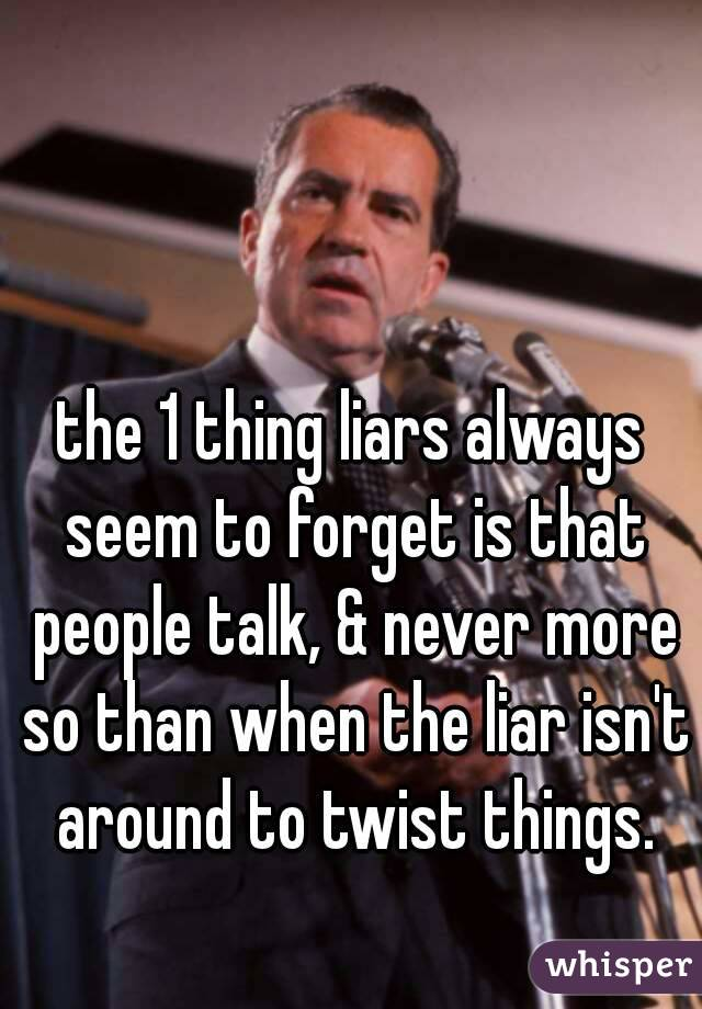 the 1 thing liars always seem to forget is that people talk, & never more so than when the liar isn't around to twist things.