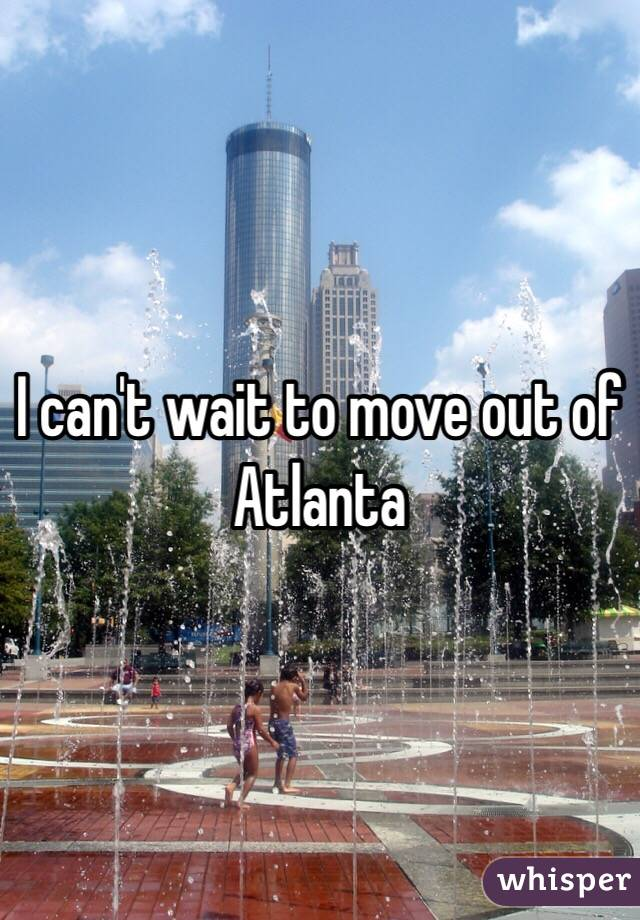 I can't wait to move out of Atlanta