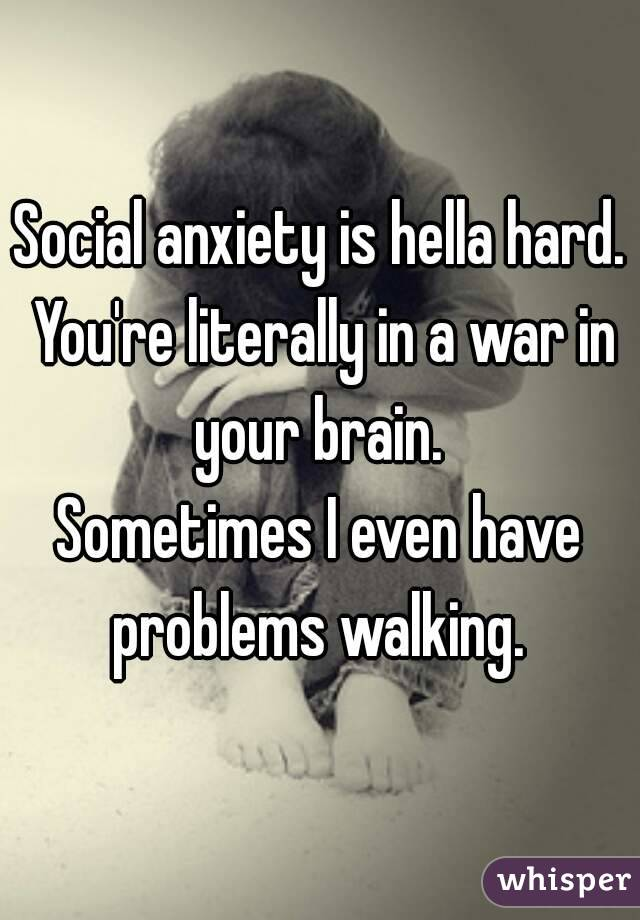 Social anxiety is hella hard. You're literally in a war in your brain.  Sometimes I even have problems walking.