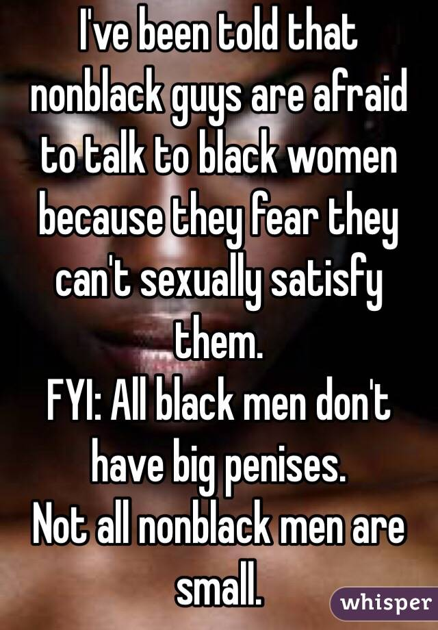 I've been told that nonblack guys are afraid to talk to black women because they fear they can't sexually satisfy them.  FYI: All black men don't have big penises.  Not all nonblack men are small.