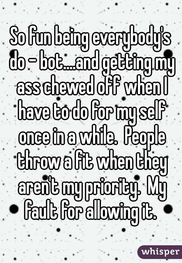 So fun being everybody's do - bot....and getting my ass chewed off when I have to do for my self once in a while.  People throw a fit when they aren't my priority.  My fault for allowing it.