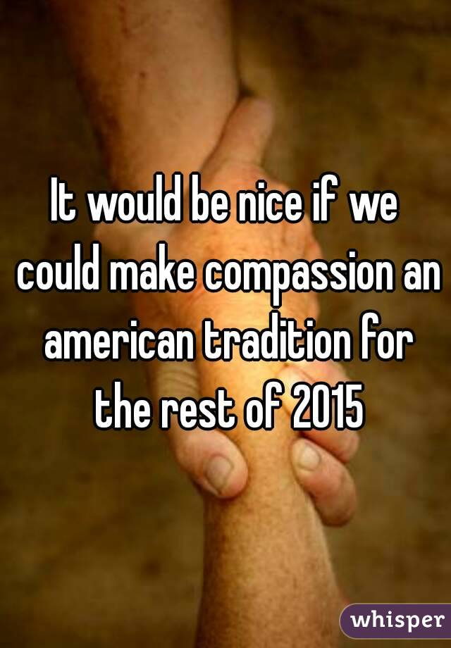 It would be nice if we could make compassion an american tradition for the rest of 2015
