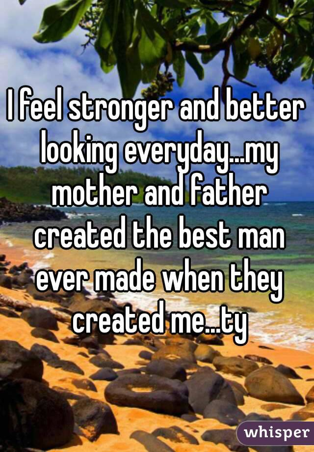I feel stronger and better looking everyday...my mother and father created the best man ever made when they created me...ty