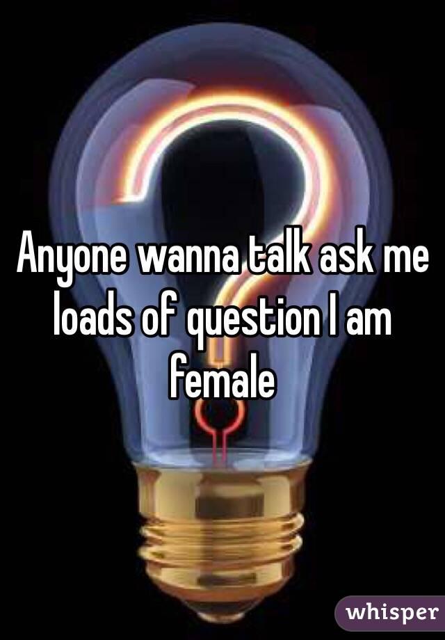 Anyone wanna talk ask me loads of question I am female