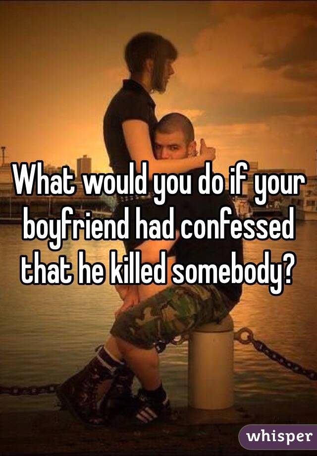 What would you do if your boyfriend had confessed that he killed somebody?