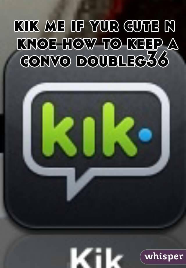 kik me if yur cute n knoe how to keep a convo doubleg36
