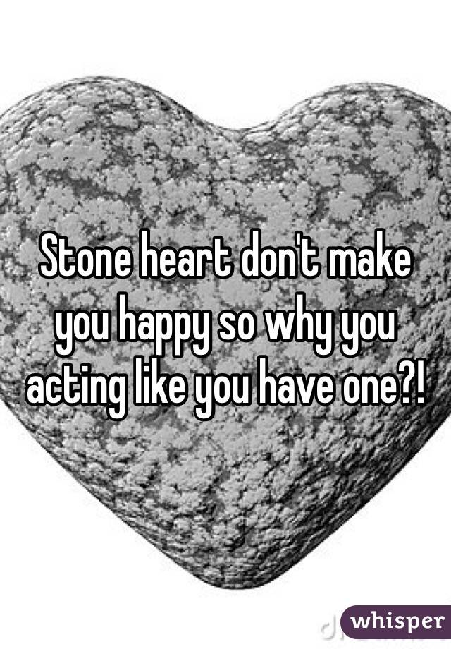 Stone heart don't make you happy so why you acting like you have one?!