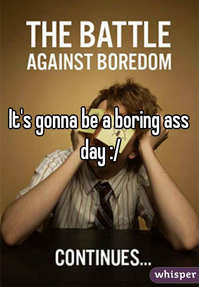 It's gonna be a boring ass day :/