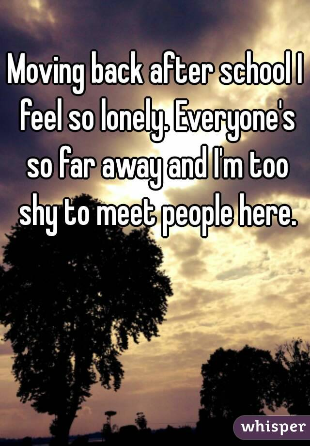 Moving back after school I feel so lonely. Everyone's so far away and I'm too shy to meet people here.