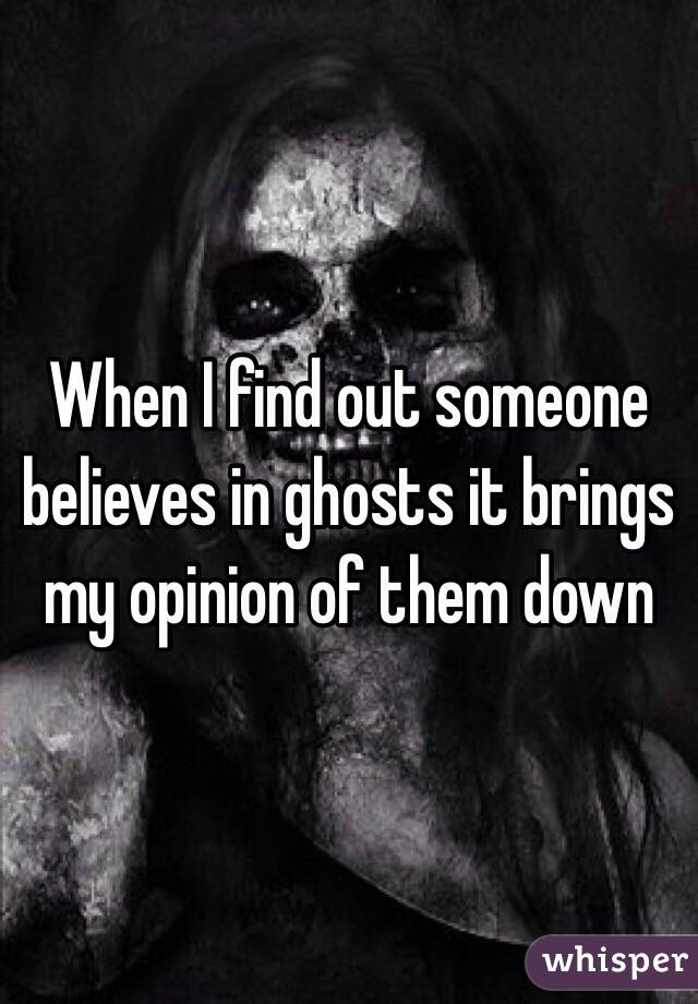 When I find out someone believes in ghosts it brings my opinion of them down