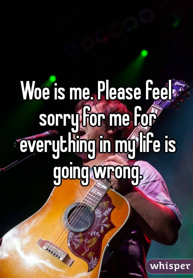 Woe is me. Please feel sorry for me for everything in my life is going wrong.