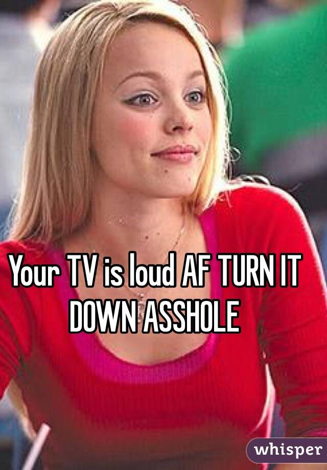Your TV is loud AF TURN IT DOWN ASSHOLE