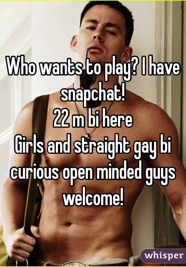 Who wants to play? I have snapchat! 22 m bi here Girls and straight gay bi curious open minded guys welcome!