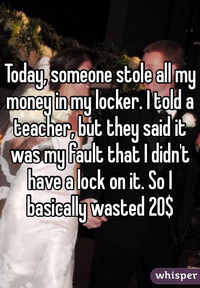 Today, someone stole all my money in my locker. I told a teacher, but they said it was my fault that I didn't have a lock on it. So I basically wasted 20$
