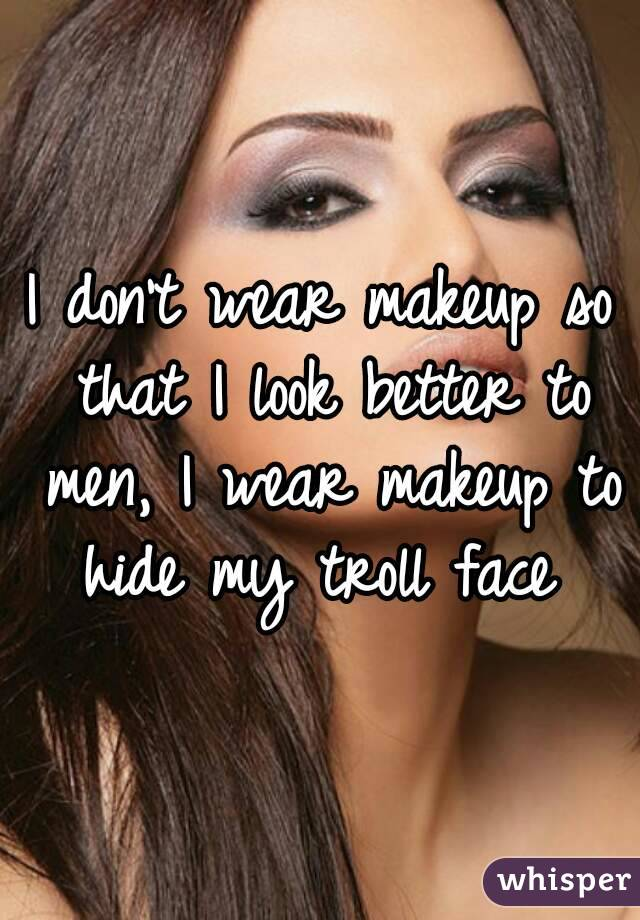 I don't wear makeup so that I look better to men, I wear makeup to hide my troll face
